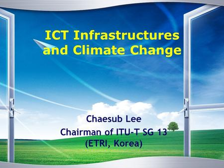 ICT Infrastructures and Climate Change Chaesub Lee Chairman of ITU-T SG 13 (ETRI, Korea)