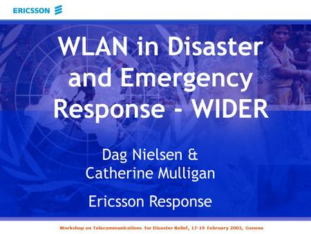 Workshop on Telecommunications for Disaster Relief, 17-19 February 2003, Geneva Dag Nielsen & Catherine Mulligan Ericsson Response WLAN in Disaster and.