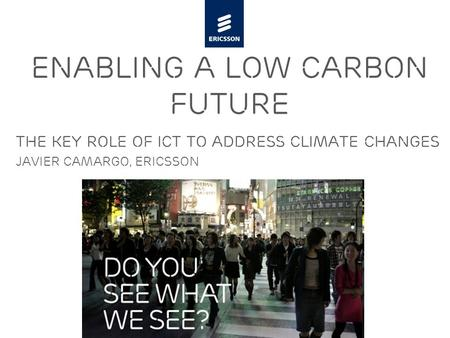 Slide title minimum 48 pt Slide subtitle minimum 30 pt The key role of ICT to address climate changes Javier camargo, ericsson enabling a low carbon future.