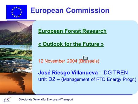 Directorate General for Energy and Transport Ep European Commission European Forest Research « Outlook for the Future » 12 November 2004 (Brussels) José