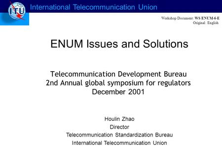 International Telecommunication Union ENUM Issues and Solutions Houlin Zhao Director Telecommunication Standardization Bureau International Telecommunication.