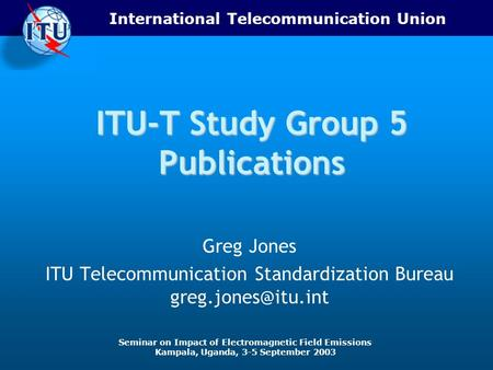International Telecommunication Union Seminar on Impact of Electromagnetic Field Emissions Kampala, Uganda, 3-5 September 2003 ITU-T Study Group 5 Publications.