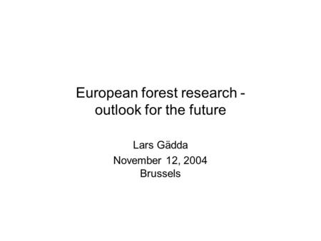 European forest research - outlook for the future Lars Gädda November 12, 2004 Brussels.