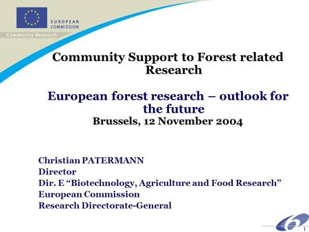 1 Community Support to Forest related Research European forest research – outlook for the future Brussels, 12 November 2004 Christian PATERMANN Director.