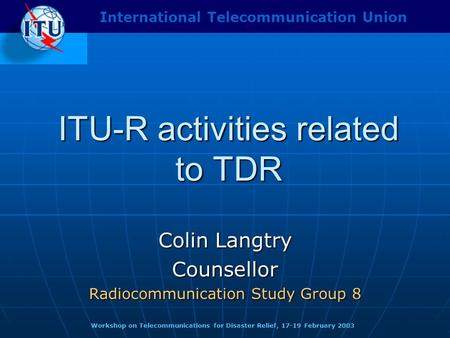 ITU-R activities related to TDR Colin Langtry Counsellor Radiocommunication Study Group 8 Workshop on Telecommunications for Disaster Relief, 17-19 February.