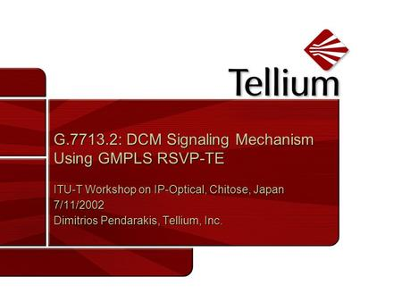 G.7713.2: DCM Signaling Mechanism Using GMPLS RSVP-TE ITU-T Workshop on IP-Optical, Chitose, Japan 7/11/2002 Dimitrios Pendarakis, Tellium, Inc. ITU-T.