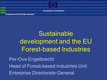 Enterprise Directorate-General Sustainable development and the EU Forest-based Industries Per-Ove Engelbrecht Head of Forest-based Industries Unit Enterprise.