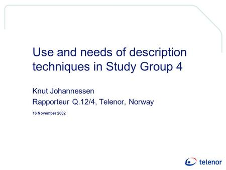 16 November 2002 Use and needs of description techniques in Study Group 4 Knut Johannessen Rapporteur Q.12/4, Telenor, Norway.