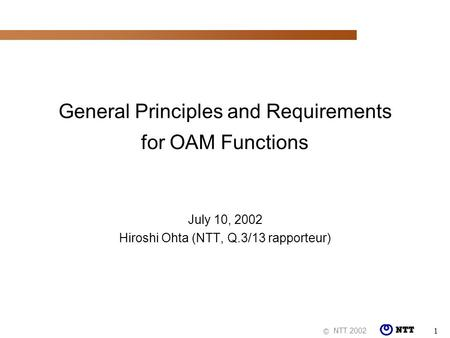 NTT 2002 © 1 General Principles and Requirements for OAM Functions July 10, 2002 Hiroshi Ohta (NTT, Q.3/13 rapporteur)