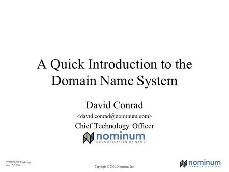 ITU ENUM Workshop Jan 17, 2000 Copyright © 2001, Nominum, Inc. A Quick Introduction to the Domain Name System David Conrad Chief Technology Officer.