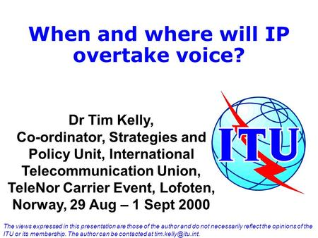 When and where will IP overtake voice? Dr Tim Kelly, Co-ordinator, Strategies and Policy Unit, International Telecommunication Union, TeleNor Carrier Event,