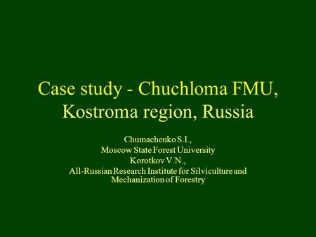 Case study - Chuchloma FMU, Kostroma region, Russia Chumachenko S.I., Moscow State Forest University Korotkov V.N., All-Russian Research Institute for.