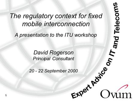 1 The regulatory context for fixed mobile interconnection A presentation to the ITU workshop David Rogerson Principal Consultant 20 - 22 September 2000.