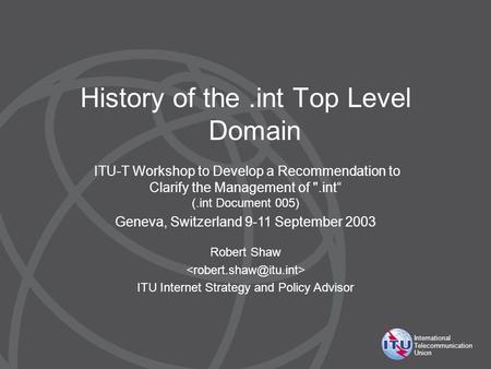 International Telecommunication Union History of the.int Top Level Domain Robert Shaw ITU Internet Strategy and Policy Advisor ITU-T Workshop to Develop.