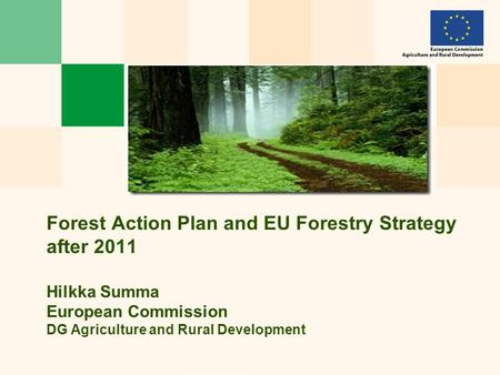 Forest Action Plan and EU Forestry Strategy after 2011 Hilkka Summa European Commission DG Agriculture and Rural Development.