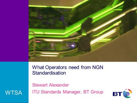 What Operators need from NGN Standardisation Stewart Alexander ITU Standards Manager, BT Group WTSA.