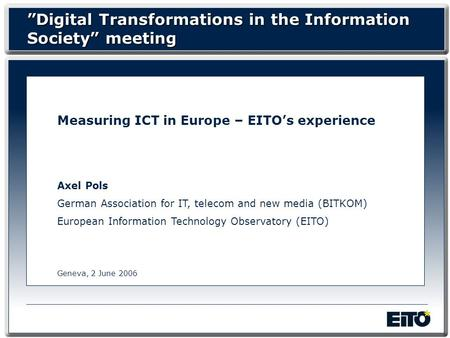 Measuring ICT in Europe – EITOs experience Axel Pols German Association for IT, telecom and new media (BITKOM) European Information Technology Observatory.
