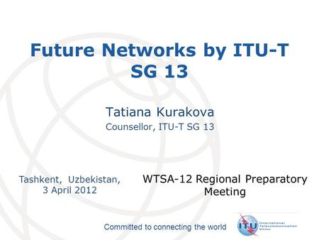 International Telecommunication Union Committed to connecting the world Tashkent, Uzbekistan, 3 April 2012 WTSA-12 Regional Preparatory Meeting Future.