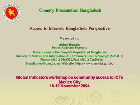 Country Presentation Bangladesh Country Presentation Bangladesh Access to Internet: Bangladesh Perspective Presented by: Akber Hossain Senior Assistant.