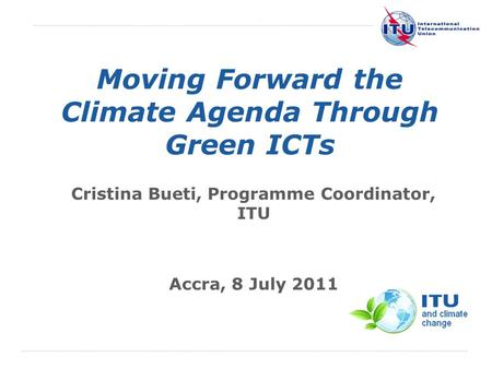 International Telecommunication Union Moving Forward the Climate Agenda Through Green ICTs Cristina Bueti, Programme Coordinator, ITU Accra, 8 July 2011.