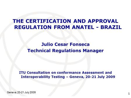 International Telecommunication Union Geneva, 20-21 July 2009 1 THE CERTIFICATION AND APPROVAL REGULATION FROM ANATEL - BRAZIL Julio Cesar Fonseca Technical.