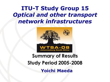 Summary of Results Study Period 2005-2008 ITU-T Study Group 15 Optical and other transport network infrastructures Yoichi Maeda.