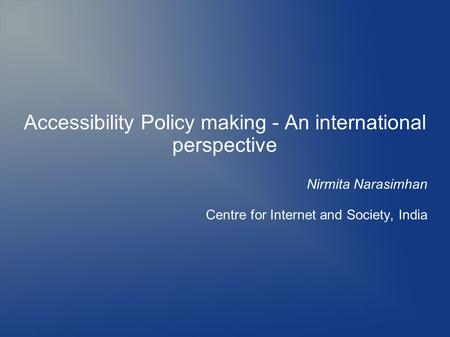 Accessibility Policy making - An international perspective Nirmita Narasimhan Centre for Internet and Society, India.