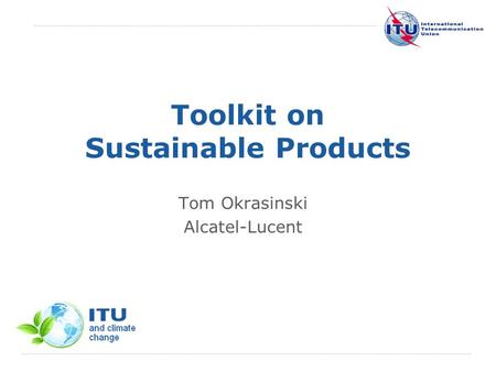 International Telecommunication Union Toolkit on Sustainable Products Tom Okrasinski Alcatel-Lucent.