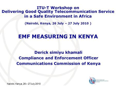 Nairobi, Kenya, 26 – 27July 2010 EMF MEASURING IN KENYA Derick simiyu khamali Compliance and Enforcement Officer Communications Commission of Kenya ITU-T.