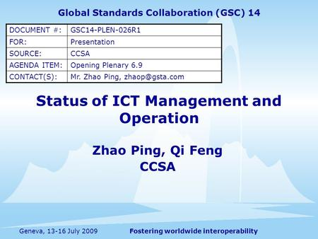 Fostering worldwide interoperabilityGeneva, 13-16 July 2009 Status of ICT Management and Operation Zhao Ping, Qi Feng CCSA Global Standards Collaboration.