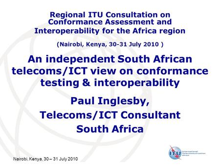 Nairobi, Kenya, 30 – 31 July 2010 An independent South African telecoms/ICT view on conformance testing & interoperability Paul Inglesby, Telecoms/ICT.