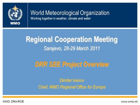 World Meteorological Organization Working together in weather, climate and water Regional Cooperation Meeting Sarajevo, 28-29 March 2011 DRR SEE Project.
