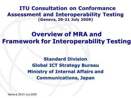 International Telecommunication Union Geneva, 20-21 July 2009 Overview of MRA and Framework for Interoperability Testing Standard Division Global ICT Strategy.