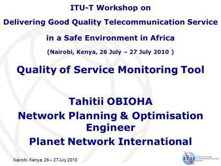 Nairobi, Kenya, 26 – 27July 2010 Quality of Service Monitoring Tool Tahitii OBIOHA Network Planning & Optimisation Engineer Planet Network International.