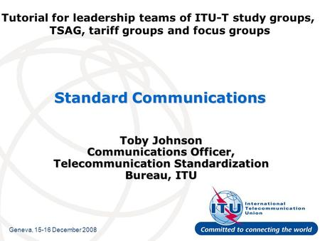 Tutorial for leadership teams of ITU-T study groups, TSAG, tariff groups and focus groups Standard Communications Toby Johnson Communications Officer,