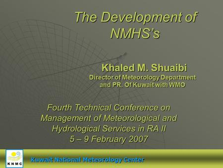 The Development of NMHSs Khaled M. Shuaibi Fourth Technical Conference on Management of Meteorological and Hydrological Services in RA II 5 – 9 February.
