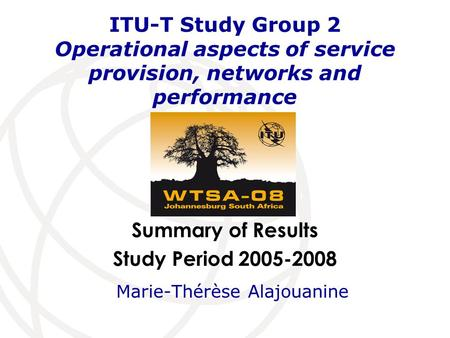 Summary of Results Study Period 2005-2008 ITU-T Study Group 2 Operational aspects of service provision, networks and performance Marie-Thérèse Alajouanine.