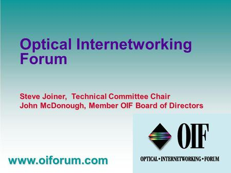 Steve Joiner, Technical Committee Chair John McDonough, Member OIF Board of Directors www.oiforum.com Optical Internetworking Forum.
