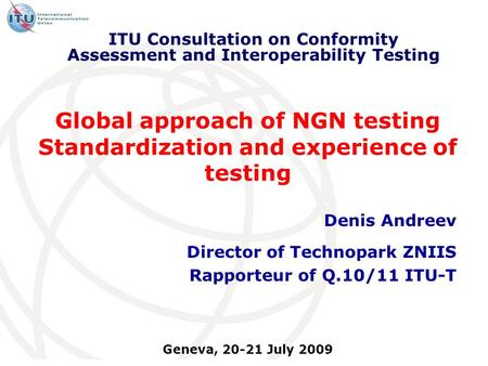 Global approach of NGN testing Standardization and experience of testing Denis Andreev Director of Technopark ZNIIS Rapporteur of Q.10/11 ITU-T ITU Consultation.