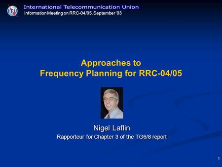 Information Meeting on RRC-04/05, September 03 1 Approaches to Frequency Planning for RRC-04/05 Nigel Laflin Rapporteur for Chapter 3 of the TG6/8 report.