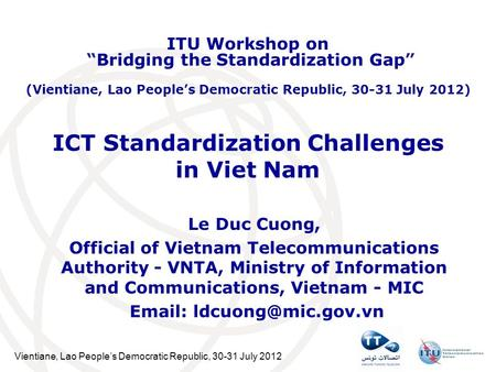 Vientiane, Lao Peoples Democratic Republic, 30-31 July 2012 ICT Standardization Challenges in Viet Nam Le Duc Cuong, Official of Vietnam Telecommunications.