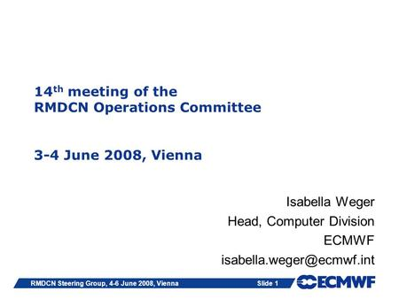 Slide 1RMDCN Steering Group, 4-6 June 2008, Vienna 14 th meeting of the RMDCN Operations Committee 3-4 June 2008, Vienna Isabella Weger Head, Computer.