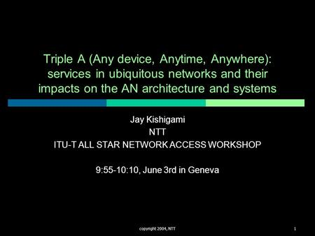 Copyright 2004, NTT1 Triple A (Any device, Anytime, Anywhere): services in ubiquitous networks and their impacts on the AN architecture and systems Jay.
