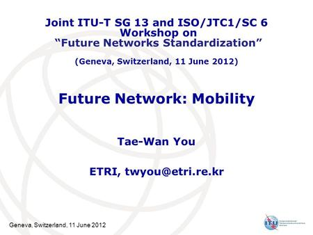 Geneva, Switzerland, 11 June 2012 Future Network: Mobility Tae-Wan You ETRI, Joint ITU-T SG 13 and ISO/JTC1/SC 6 Workshop on Future Networks.