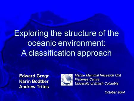 Exploring the structure of the oceanic environment: A classification approach Edward Gregr Karin Bodtker Andrew Trites Marine Mammal Research Unit Fisheries.