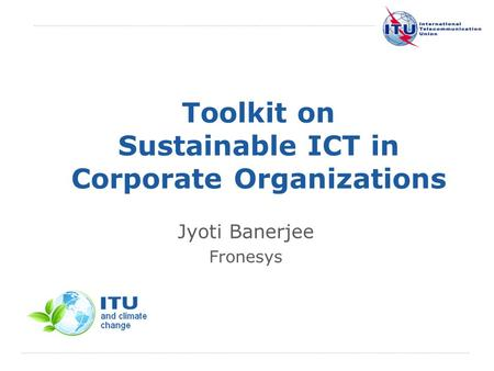 International Telecommunication Union Toolkit on Sustainable ICT in Corporate Organizations Jyoti Banerjee Fronesys.