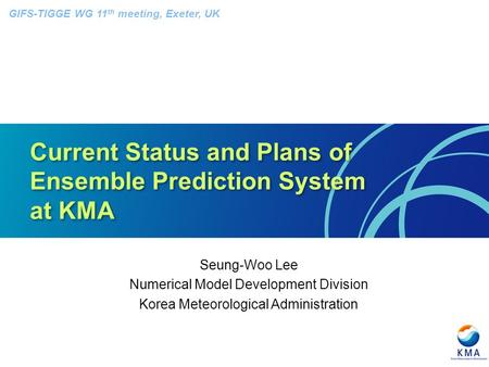 Current Status and Plans of Ensemble Prediction System at KMA Seung-Woo Lee Numerical Model Development Division Korea Meteorological Administration GIFS-TIGGE.