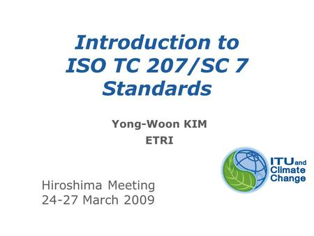 International Telecommunication Union Introduction to ISO TC 207/SC 7 Standards Yong-Woon KIM ETRI Hiroshima Meeting 24-27 March 2009.