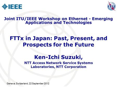 Geneva, Switzerland, 22 September 2012 FTTx in Japan: Past, Present, and Prospects for the Future Ken-Ichi Suzuki, NTT Access Network Service Systems Laboratories,