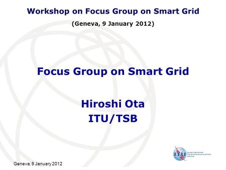 Geneva, 9 January 2012 Focus Group on Smart Grid Hiroshi Ota ITU/TSB Workshop on Focus Group on Smart Grid (Geneva, 9 January 2012)